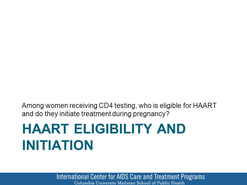 HAART ELIGIBILITY AND INITIATION Among women receiving CD4 testing, who is eligible for HAART and do they initiate treatment during pregnancy
