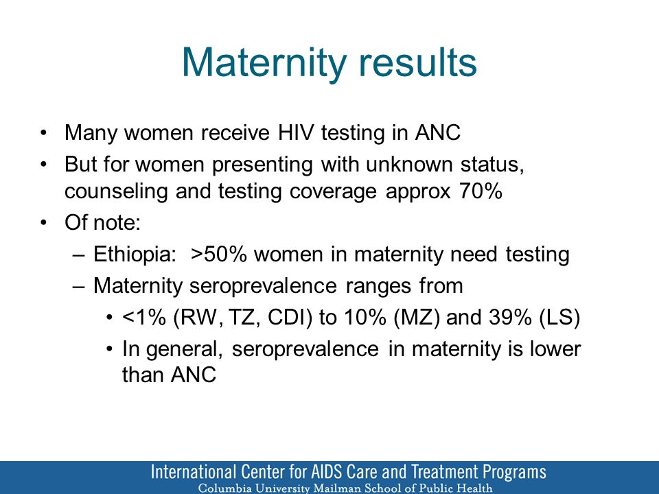 Maternity results Many women receive HIV testing in ANC But for women presenting with unknown status, counseling and testing coverage approx 70% Of note: –Ethiopia: >50% women in maternity need testing –Maternity seroprevalence ranges from <1% (RW, TZ, CDI) to 10% (MZ) and 39% (LS) In general, seroprevalence in maternity is lower than ANC