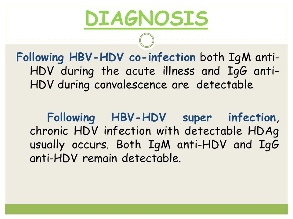 DIAGNOSIS Following HBV-HDV co-infection both IgM anti- HDV during the acute illness and IgG anti- HDV during convalescence are detectable Following HBV-HDV super infection, chronic HDV infection with detectable HDAg usually occurs.