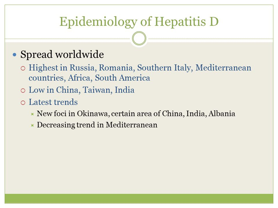 Epidemiology of Hepatitis D Spread worldwide  Highest in Russia, Romania, Southern Italy, Mediterranean countries, Africa, South America  Low in China, Taiwan, India  Latest trends  New foci in Okinawa, certain area of China, India, Albania  Decreasing trend in Mediterranean