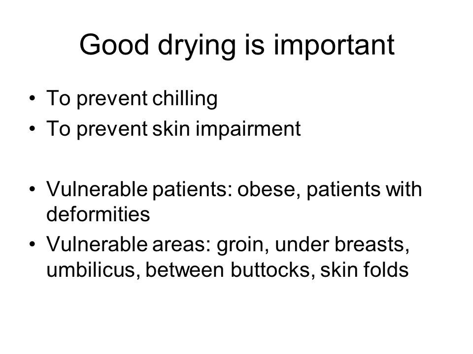 Good drying is important To prevent chilling To prevent skin impairment Vulnerable patients: obese, patients with deformities Vulnerable areas: groin, under breasts, umbilicus, between buttocks, skin folds