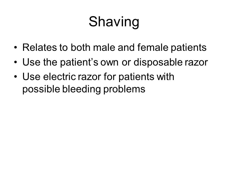 Shaving Relates to both male and female patients Use the patient's own or disposable razor Use electric razor for patients with possible bleeding problems
