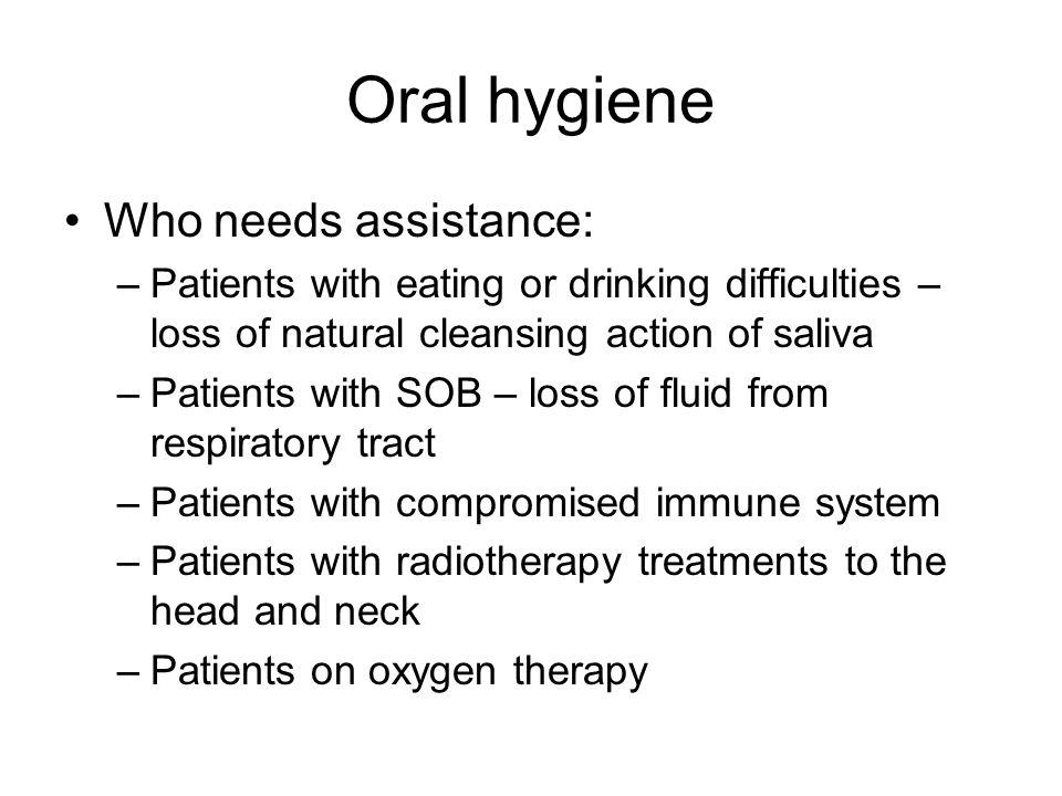 Oral hygiene Who needs assistance: –Patients with eating or drinking difficulties – loss of natural cleansing action of saliva –Patients with SOB – loss of fluid from respiratory tract –Patients with compromised immune system –Patients with radiotherapy treatments to the head and neck –Patients on oxygen therapy