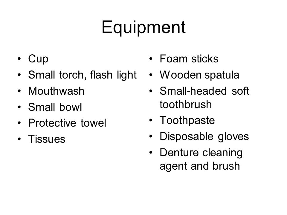 Equipment Cup Small torch, flash light Mouthwash Small bowl Protective towel Tissues Foam sticks Wooden spatula Small-headed soft toothbrush Toothpaste Disposable gloves Denture cleaning agent and brush