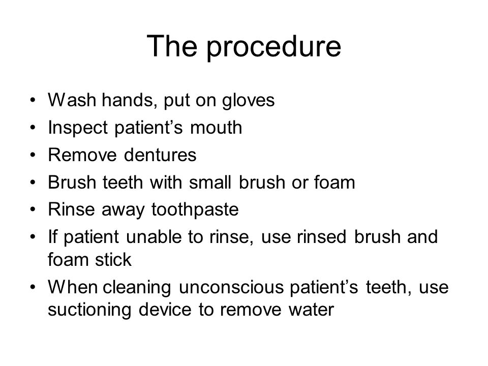 The procedure Wash hands, put on gloves Inspect patient's mouth Remove dentures Brush teeth with small brush or foam Rinse away toothpaste If patient unable to rinse, use rinsed brush and foam stick When cleaning unconscious patient's teeth, use suctioning device to remove water