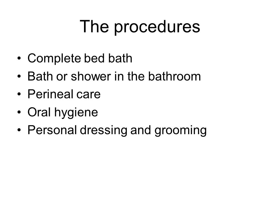 The procedures Complete bed bath Bath or shower in the bathroom Perineal care Oral hygiene Personal dressing and grooming