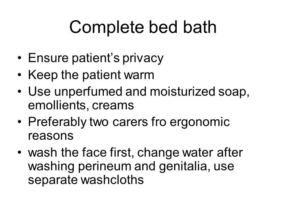 Complete bed bath Ensure patient's privacy Keep the patient warm Use unperfumed and moisturized soap, emollients, creams Preferably two carers fro ergonomic reasons wash the face first, change water after washing perineum and genitalia, use separate washcloths