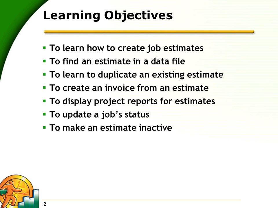 2 Learning Objectives  To learn how to create job estimates  To find an estimate in a data file  To learn to duplicate an existing estimate  To create an invoice from an estimate  To display project reports for estimates  To update a job's status  To make an estimate inactive
