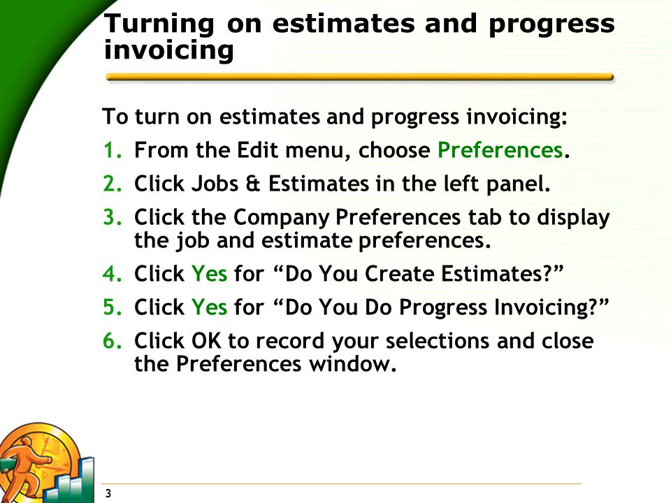 3 Turning on estimates and progress invoicing To turn on estimates and progress invoicing: 1.From the Edit menu, choose Preferences.