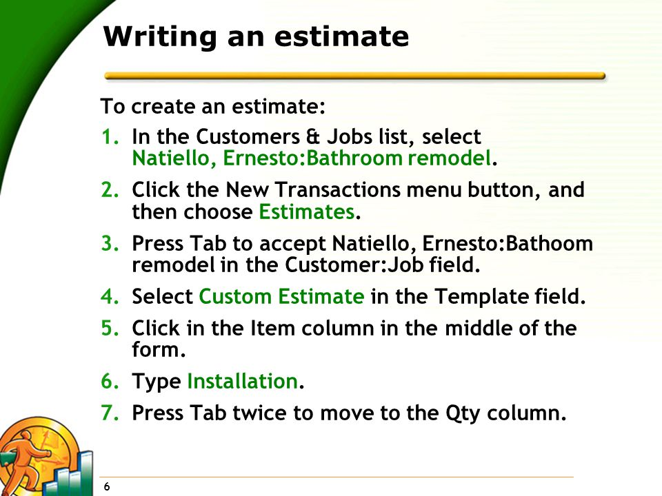 6 Writing an estimate To create an estimate: 1.In the Customers & Jobs list, select Natiello, Ernesto:Bathroom remodel.