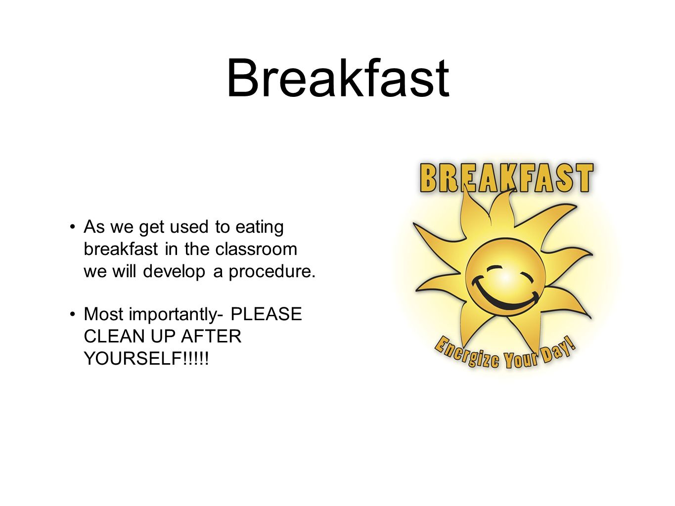 Breakfast As we get used to eating breakfast in the classroom we will develop a procedure.