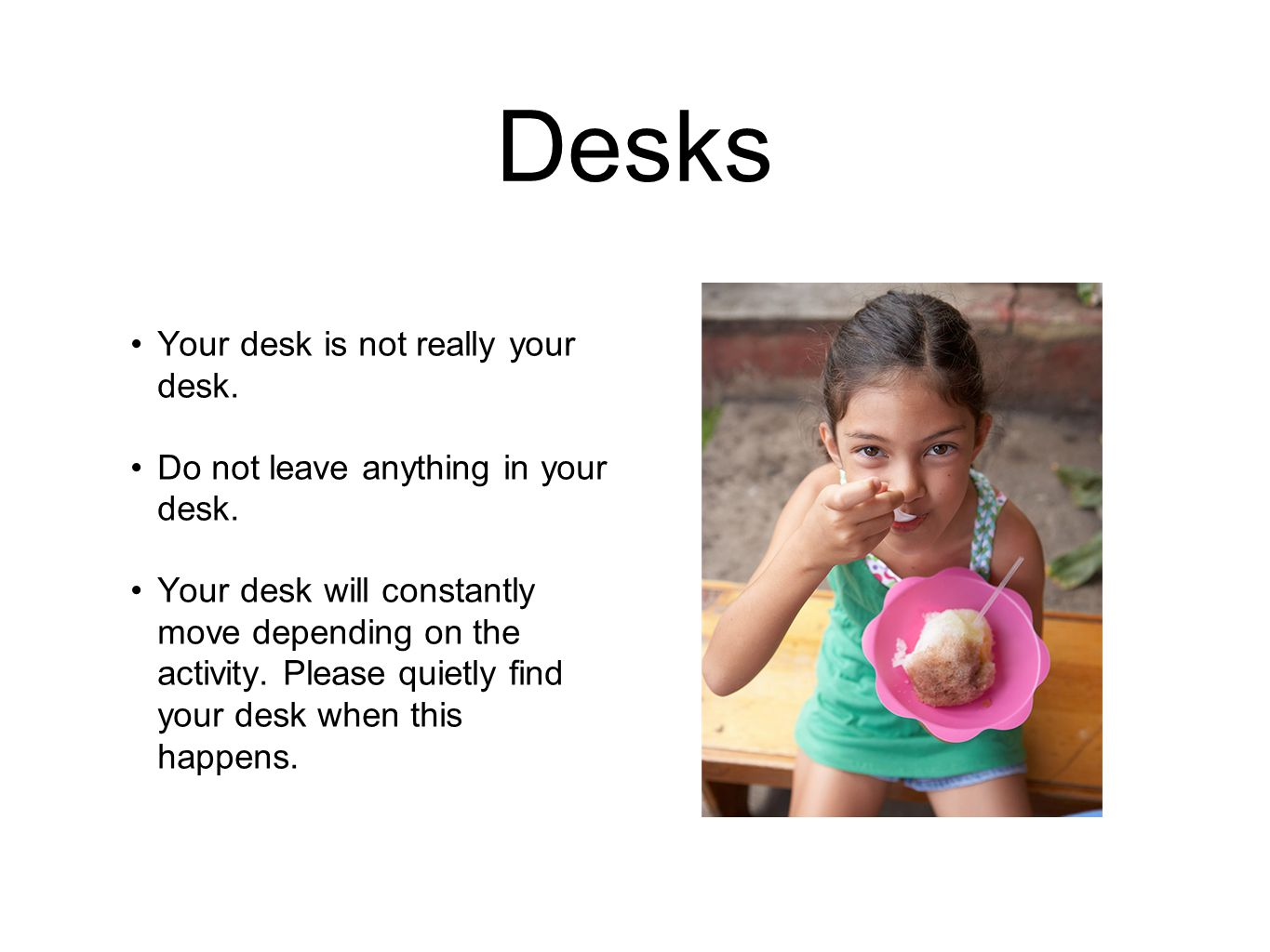 Desks Your desk is not really your desk. Do not leave anything in your desk.