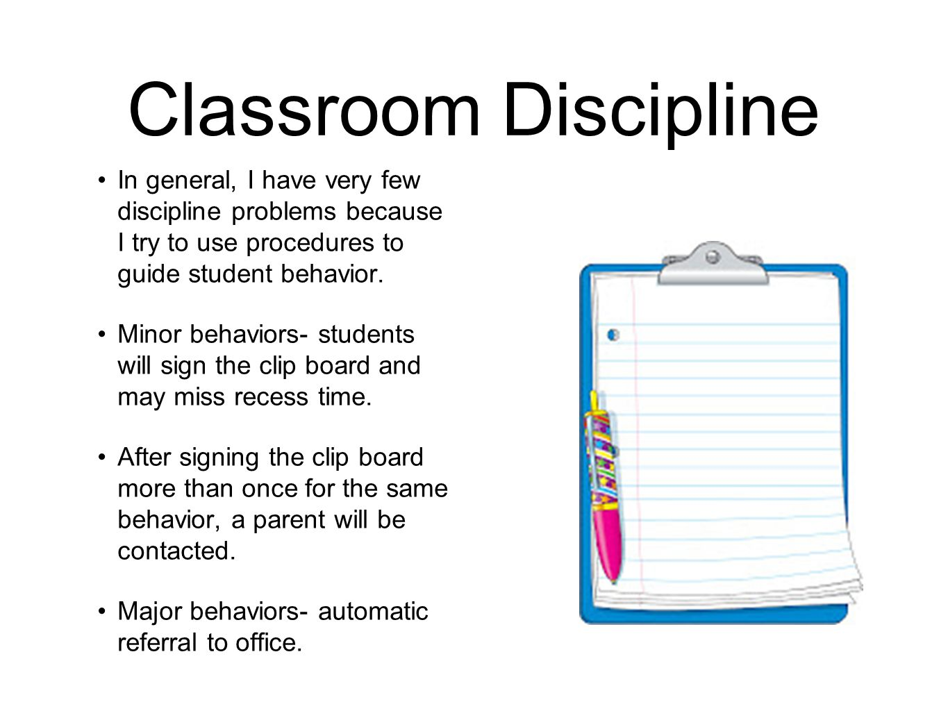 Classroom Discipline In general, I have very few discipline problems because I try to use procedures to guide student behavior.
