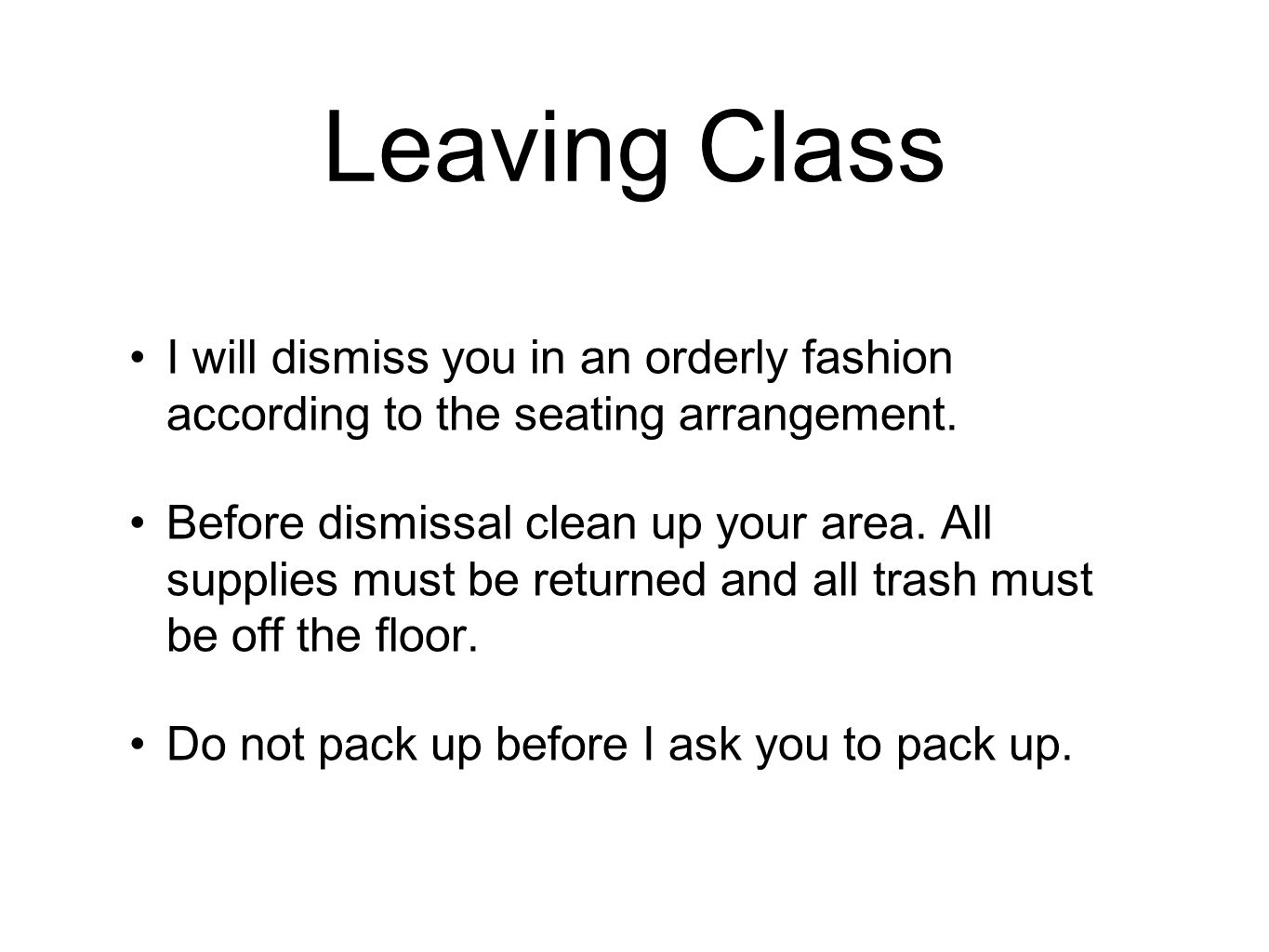 Leaving Class I will dismiss you in an orderly fashion according to the seating arrangement.