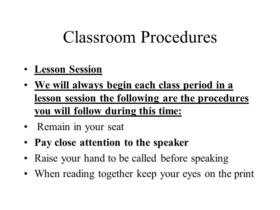 Classroom Procedures Lesson Session We will always begin each class period in a lesson session the following are the procedures you will follow during this time: Remain in your seat Pay close attention to the speaker Raise your hand to be called before speaking When reading together keep your eyes on the print