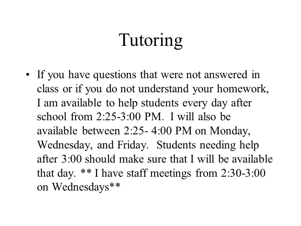 Tutoring If you have questions that were not answered in class or if you do not understand your homework, I am available to help students every day after school from 2:25-3:00 PM.