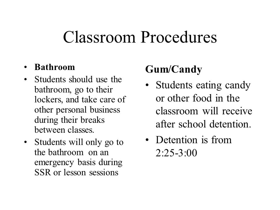 Classroom Procedures Bathroom Students should use the bathroom, go to their lockers, and take care of other personal business during their breaks between classes.