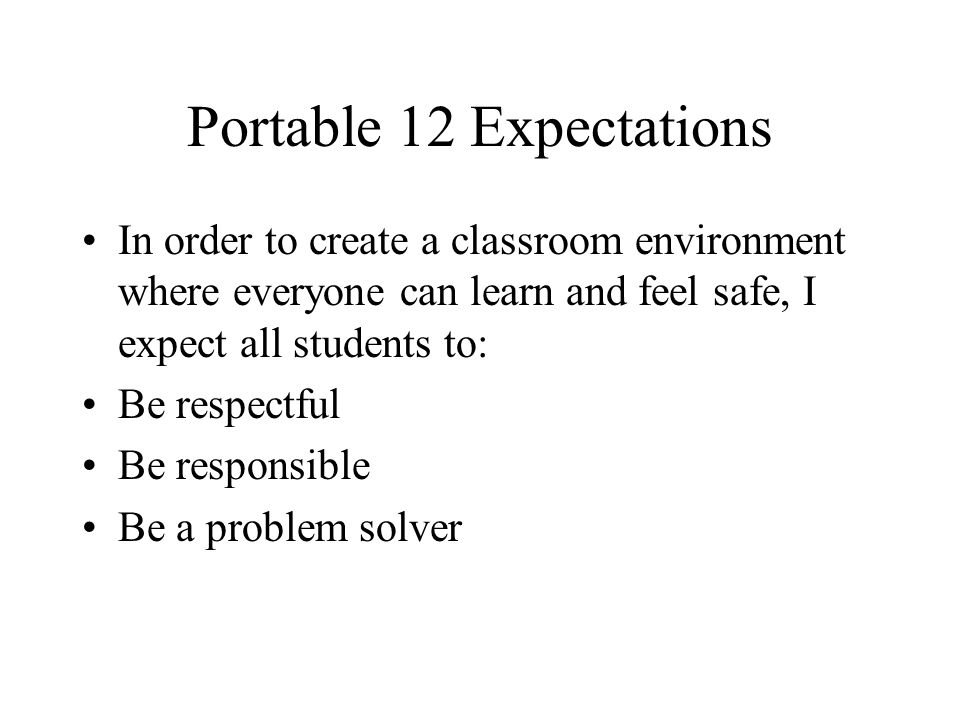 Portable 12 Expectations In order to create a classroom environment where everyone can learn and feel safe, I expect all students to: Be respectful Be responsible Be a problem solver
