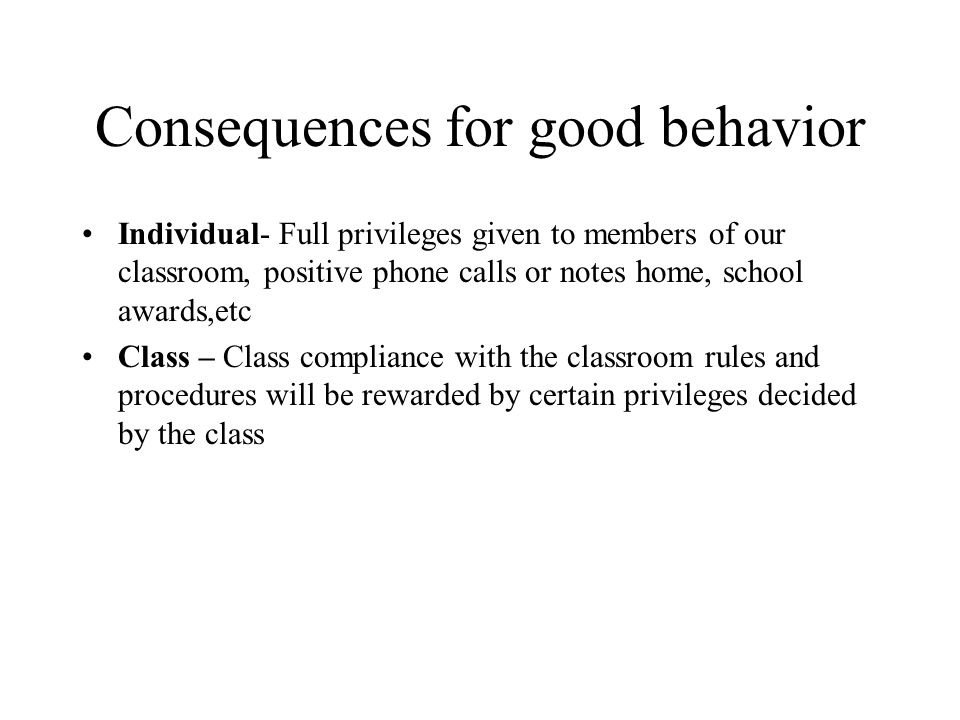 Consequences for good behavior Individual- Full privileges given to members of our classroom, positive phone calls or notes home, school awards,etc Class – Class compliance with the classroom rules and procedures will be rewarded by certain privileges decided by the class
