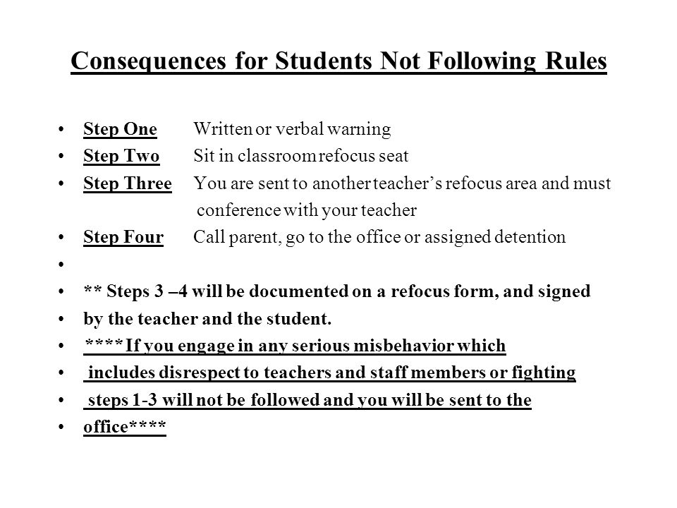 Consequences for Students Not Following Rules Step OneWritten or verbal warning Step TwoSit in classroom refocus seat Step ThreeYou are sent to another teacher's refocus area and must conference with your teacher Step FourCall parent, go to the office or assigned detention ** Steps 3 –4 will be documented on a refocus form, and signed by the teacher and the student.