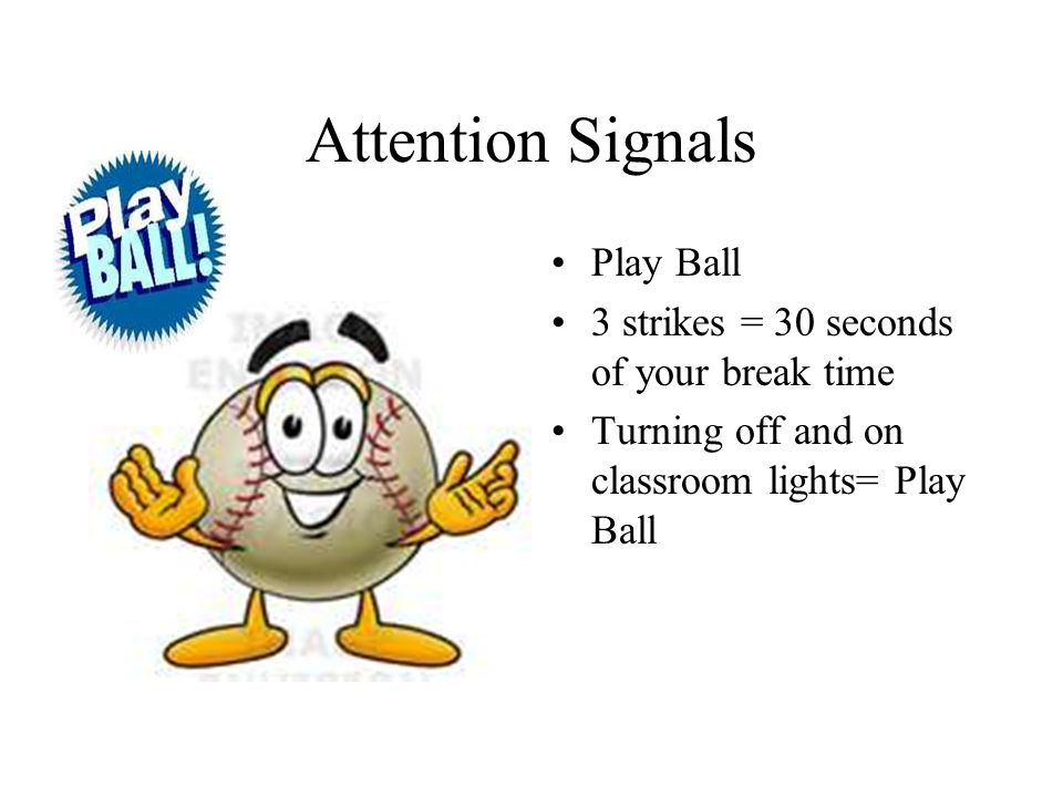 Attention Signals Play Ball 3 strikes = 30 seconds of your break time Turning off and on classroom lights= Play Ball