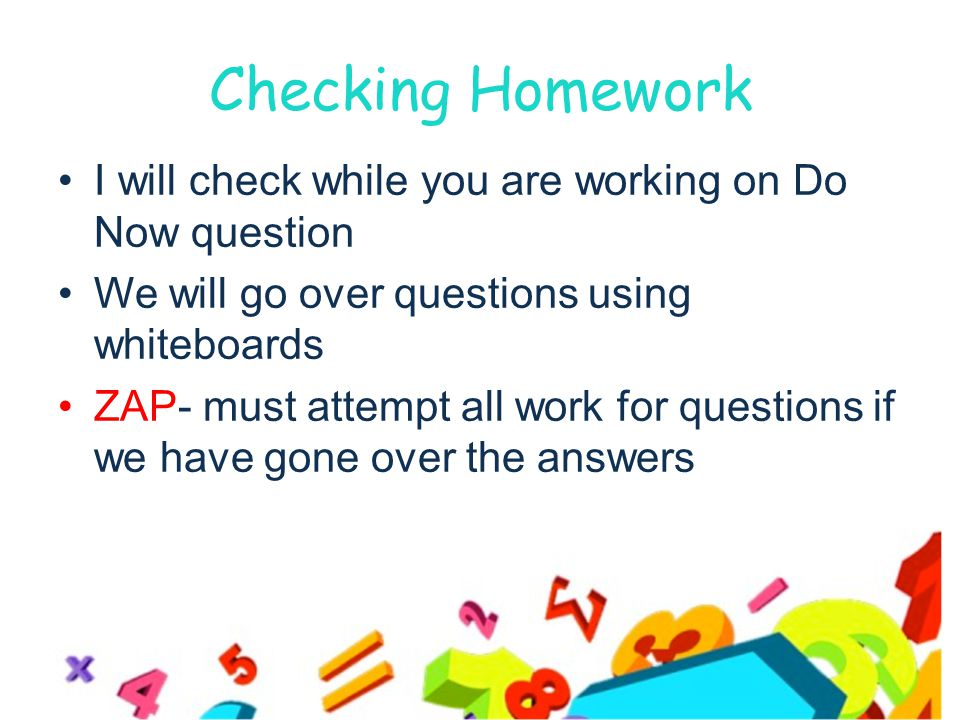 Checking Homework I will check while you are working on Do Now question We will go over questions using whiteboards ZAP- must attempt all work for questions if we have gone over the answers