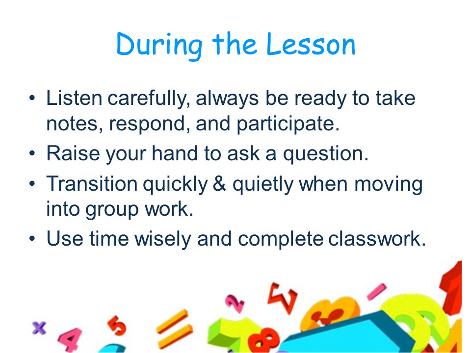 During the Lesson Listen carefully, always be ready to take notes, respond, and participate.