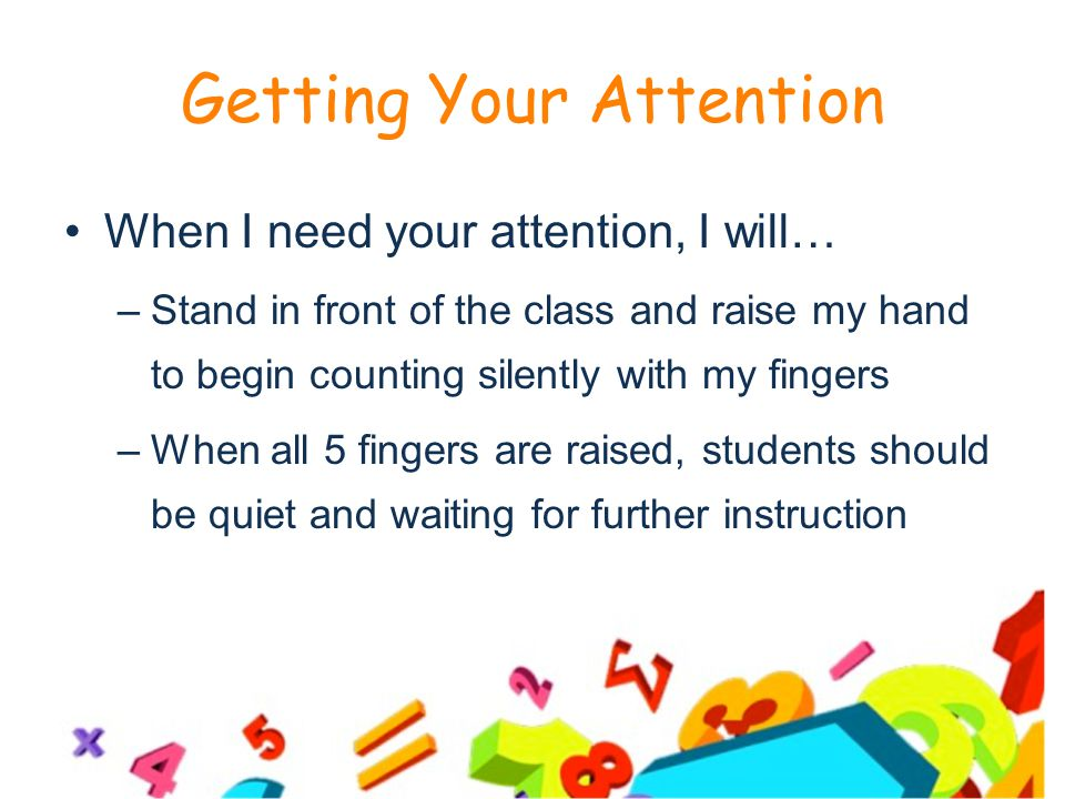 Getting Your Attention When I need your attention, I will… –Stand in front of the class and raise my hand to begin counting silently with my fingers –When all 5 fingers are raised, students should be quiet and waiting for further instruction