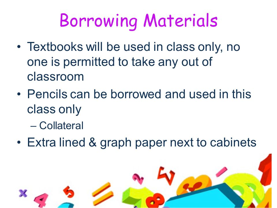 Borrowing Materials Textbooks will be used in class only, no one is permitted to take any out of classroom Pencils can be borrowed and used in this class only –Collateral Extra lined & graph paper next to cabinets
