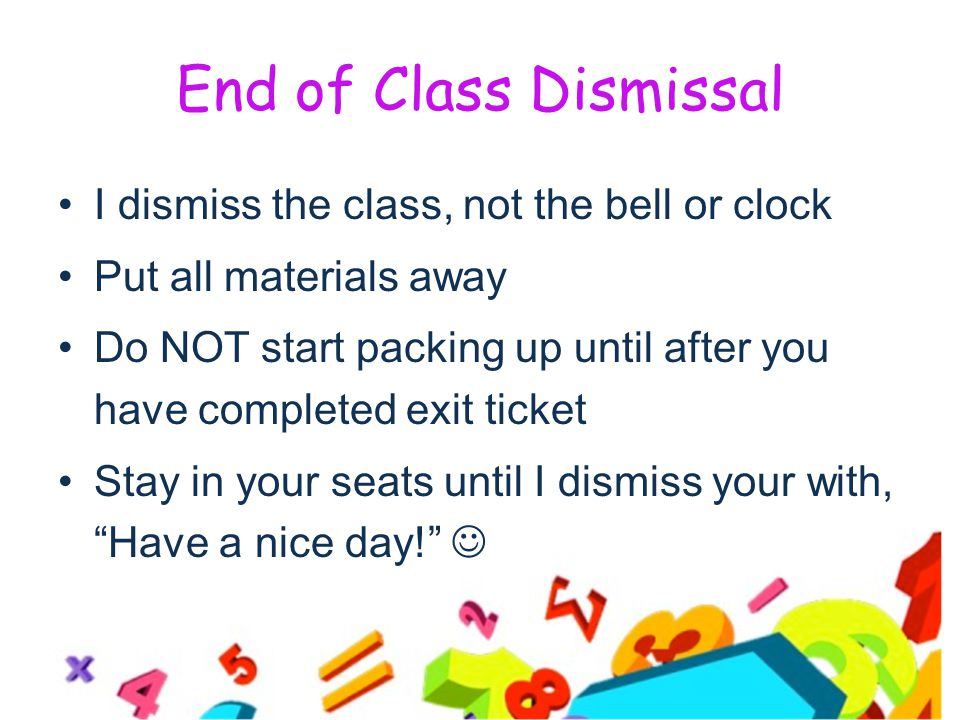 End of Class Dismissal I dismiss the class, not the bell or clock Put all materials away Do NOT start packing up until after you have completed exit ticket Stay in your seats until I dismiss your with, Have a nice day!