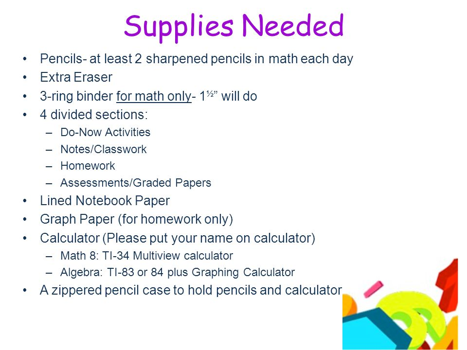 Supplies Needed Pencils- at least 2 sharpened pencils in math each day Extra Eraser 3-ring binder for math only- 1 ½ will do 4 divided sections: –Do-Now Activities –Notes/Classwork –Homework –Assessments/Graded Papers Lined Notebook Paper Graph Paper (for homework only) Calculator (Please put your name on calculator) –Math 8: TI-34 Multiview calculator –Algebra: TI-83 or 84 plus Graphing Calculator A zippered pencil case to hold pencils and calculator