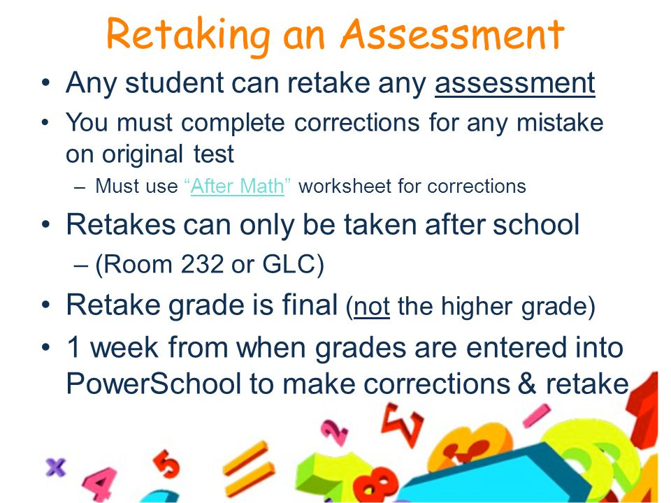 Retaking an Assessment Any student can retake any assessment You must complete corrections for any mistake on original test –Must use After Math worksheet for corrections Retakes can only be taken after school –(Room 232 or GLC) Retake grade is final (not the higher grade) 1 week from when grades are entered into PowerSchool to make corrections & retake