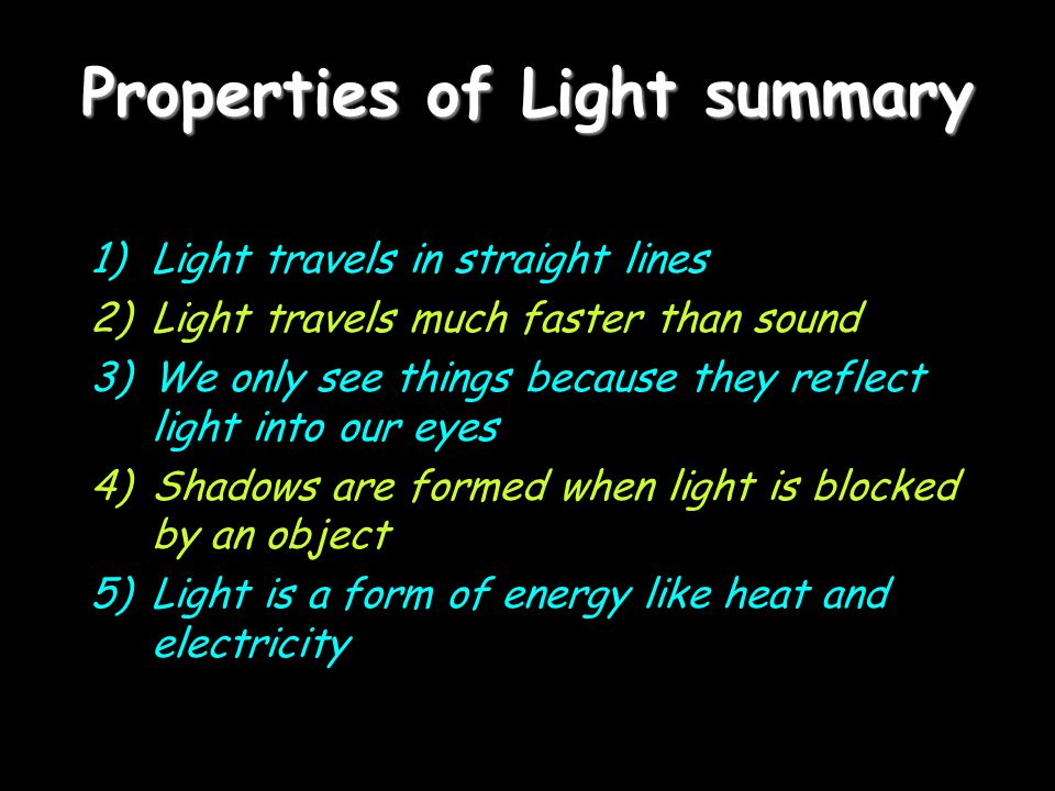 Properties of Light summary 1)Light travels in straight lines 2)Light travels much faster than sound 3)We only see things because they reflect light into our eyes 4)Shadows are formed when light is blocked by an object 5)Light is a form of energy like heat and electricity