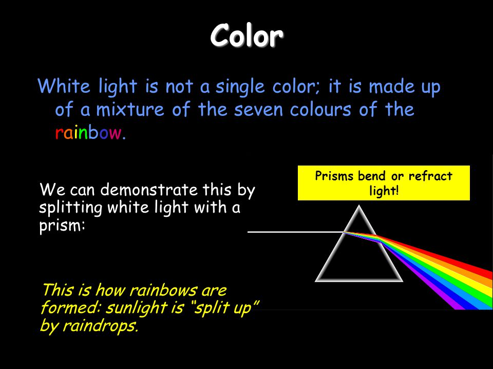 Color White light is not a single color; it is made up of a mixture of the seven colours of the rainbow.