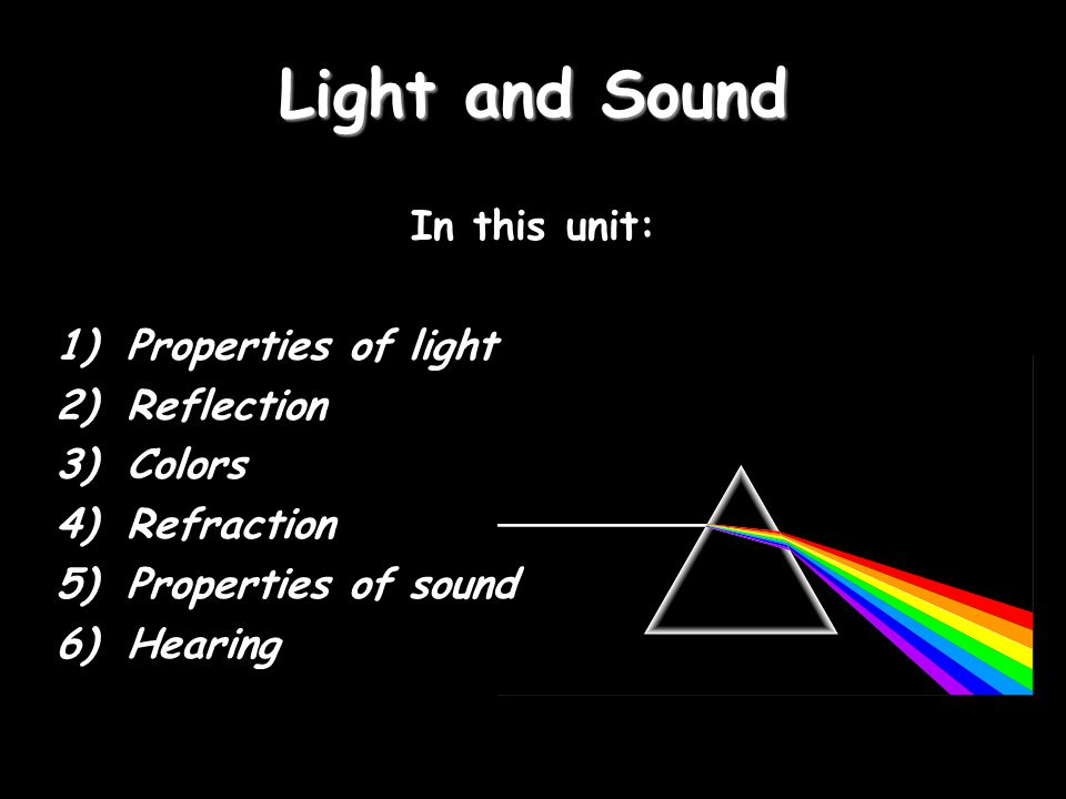 Light and Sound In this unit: 1)Properties of light 2)Reflection 3)Colors 4)Refraction 5)Properties of sound 6)Hearing