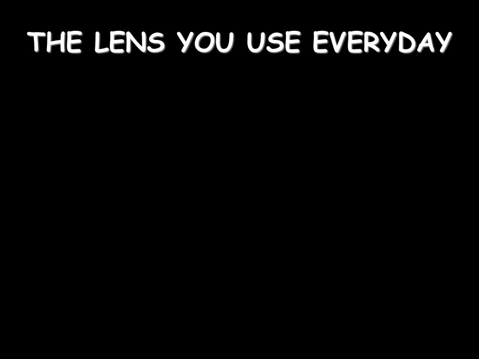 THE LENS YOU USE EVERYDAY