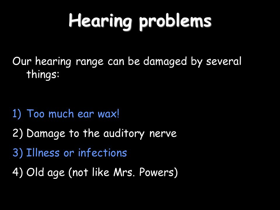 Hearing problems Our hearing range can be damaged by several things: 1)Too much ear wax.