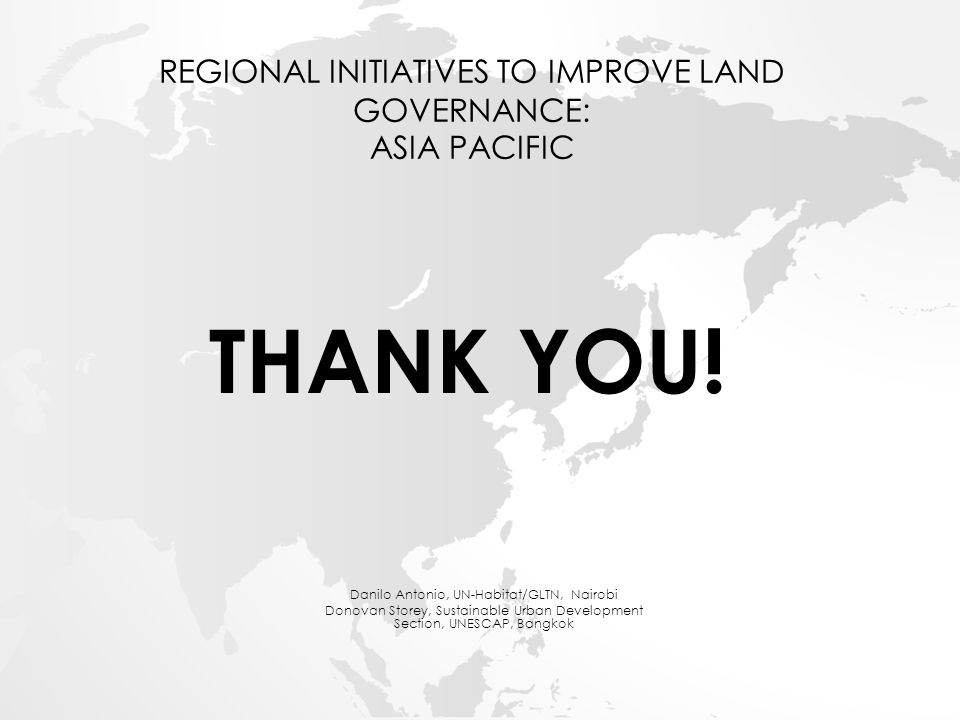 REGIONAL INITIATIVES TO IMPROVE LAND GOVERNANCE: ASIA PACIFIC Danilo Antonio, UN-Habitat/GLTN, Nairobi Donovan Storey, Sustainable Urban Development Section, UNESCAP, Bangkok THANK YOU!