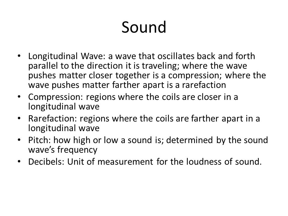 Sound Longitudinal Wave: a wave that oscillates back and forth parallel to the direction it is traveling; where the wave pushes matter closer together is a compression; where the wave pushes matter farther apart is a rarefaction Compression: regions where the coils are closer in a longitudinal wave Rarefaction: regions where the coils are farther apart in a longitudinal wave Pitch: how high or low a sound is; determined by the sound wave's frequency Decibels: Unit of measurement for the loudness of sound.