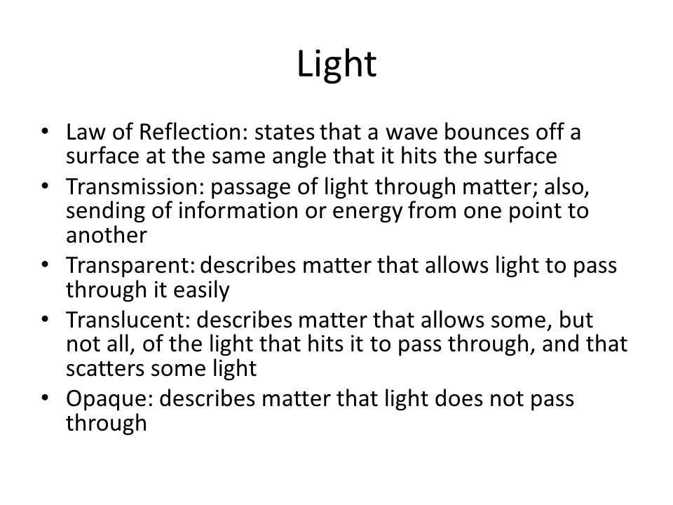 Light Law of Reflection: states that a wave bounces off a surface at the same angle that it hits the surface Transmission: passage of light through matter; also, sending of information or energy from one point to another Transparent: describes matter that allows light to pass through it easily Translucent: describes matter that allows some, but not all, of the light that hits it to pass through, and that scatters some light Opaque: describes matter that light does not pass through