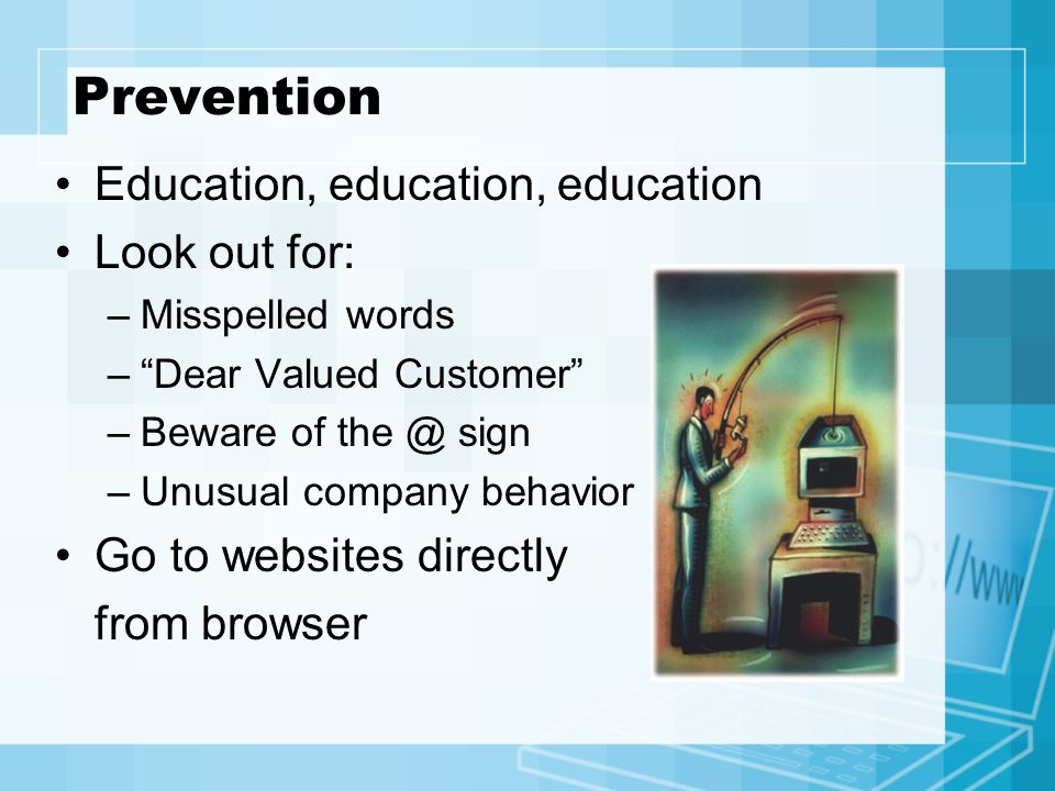 Prevention Education, education, education Look out for: –Misspelled words – Dear Valued Customer –Beware of sign –Unusual company behavior Go to websites directly from browser