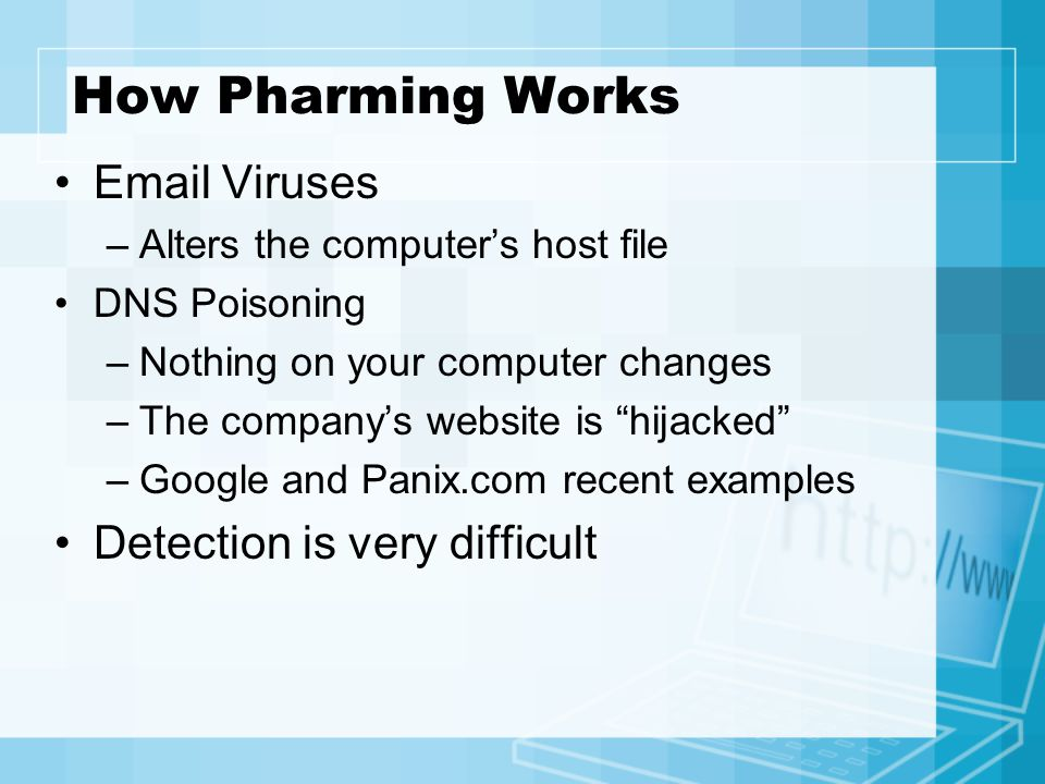 How Pharming Works  Viruses –Alters the computer's host file DNS Poisoning –Nothing on your computer changes –The company's website is hijacked –Google and Panix.com recent examples Detection is very difficult