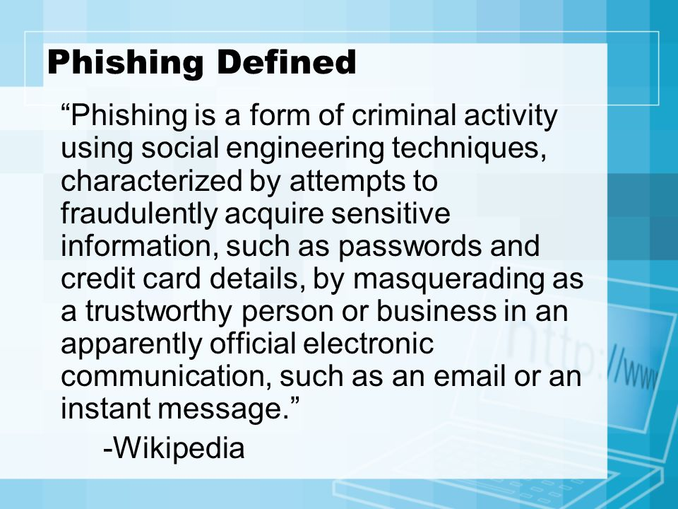 Phishing Defined Phishing is a form of criminal activity using social engineering techniques, characterized by attempts to fraudulently acquire sensitive information, such as passwords and credit card details, by masquerading as a trustworthy person or business in an apparently official electronic communication, such as an  or an instant message. -Wikipedia