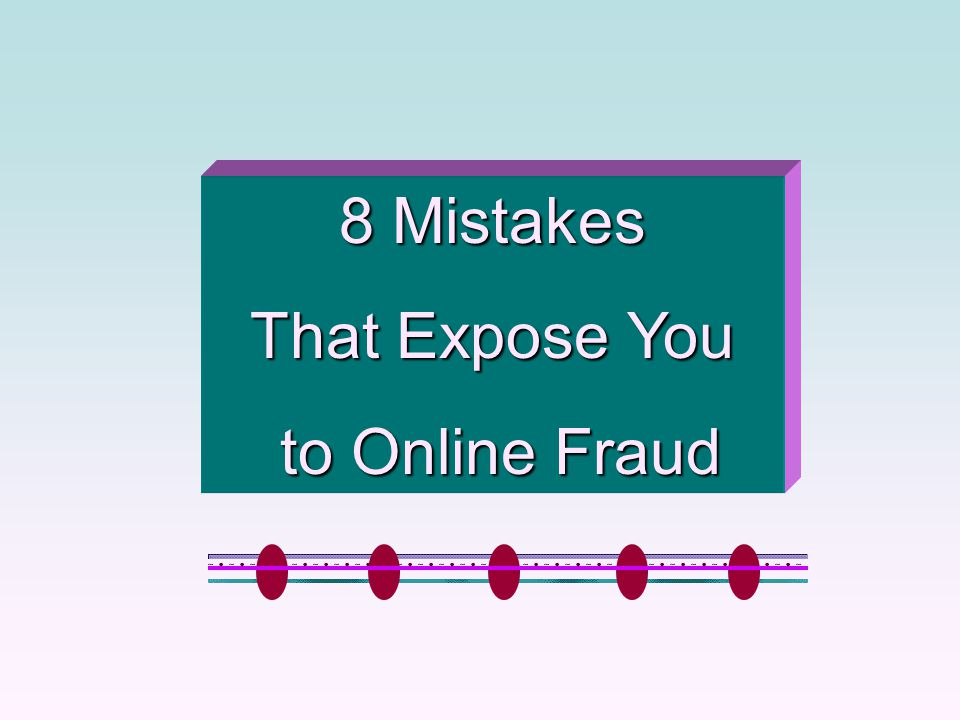 8 Mistakes That Expose You to Online Fraud to Online Fraud