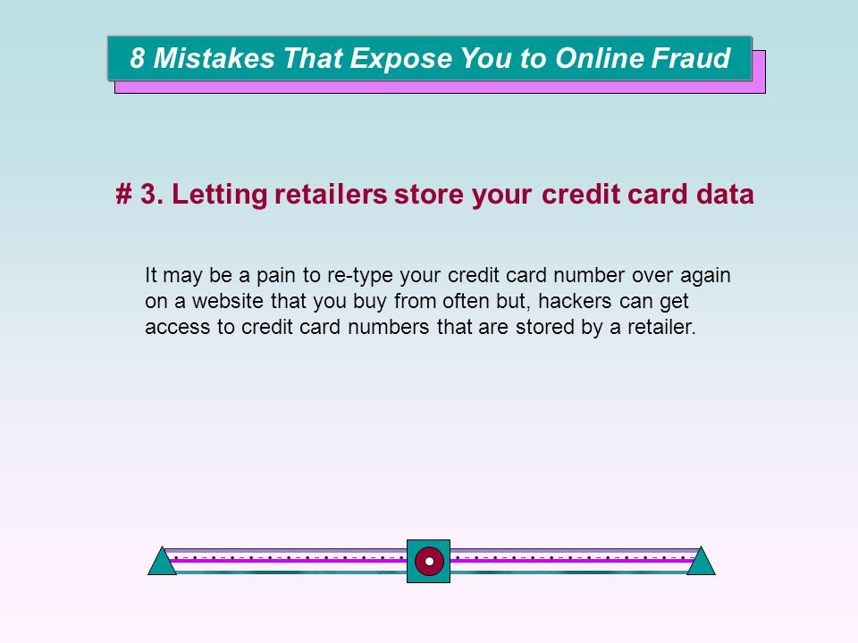 It may be a pain to re-type your credit card number over again on a website that you buy from often but, hackers can get access to credit card numbers that are stored by a retailer.