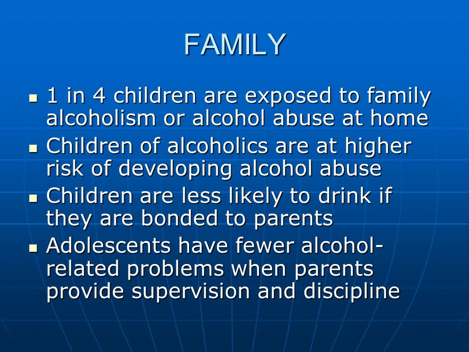 FAMILY 1 in 4 children are exposed to family alcoholism or alcohol abuse at home 1 in 4 children are exposed to family alcoholism or alcohol abuse at home Children of alcoholics are at higher risk of developing alcohol abuse Children of alcoholics are at higher risk of developing alcohol abuse Children are less likely to drink if they are bonded to parents Children are less likely to drink if they are bonded to parents Adolescents have fewer alcohol- related problems when parents provide supervision and discipline Adolescents have fewer alcohol- related problems when parents provide supervision and discipline