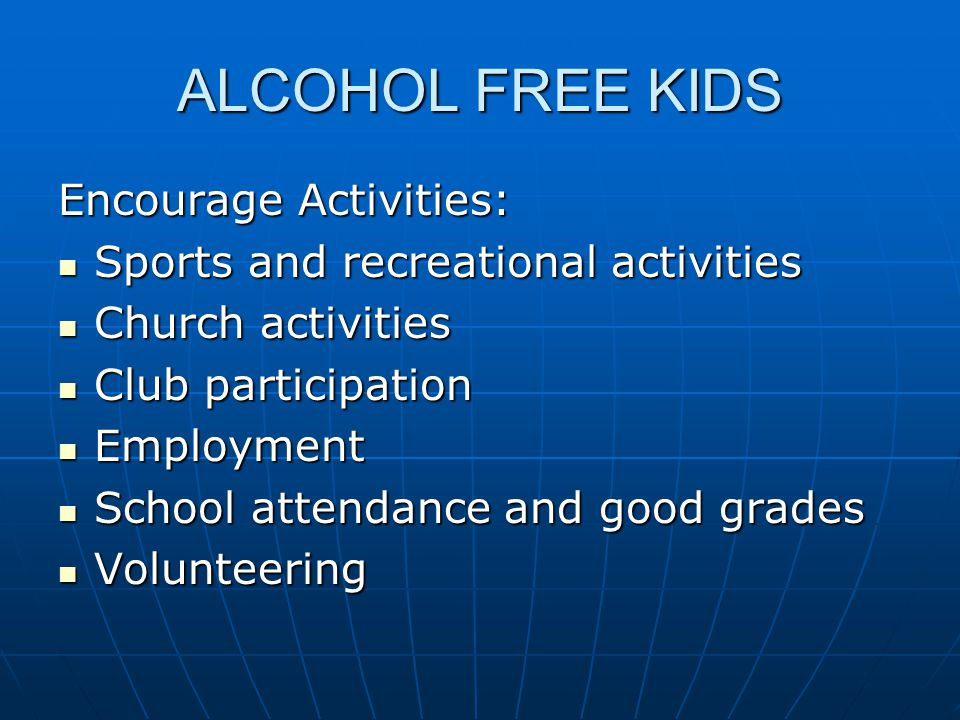 ALCOHOL FREE KIDS Encourage Activities: Sports and recreational activities Sports and recreational activities Church activities Church activities Club participation Club participation Employment Employment School attendance and good grades School attendance and good grades Volunteering Volunteering