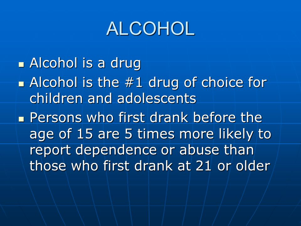 ALCOHOL Alcohol is a drug Alcohol is a drug Alcohol is the #1 drug of choice for children and adolescents Alcohol is the #1 drug of choice for children and adolescents Persons who first drank before the age of 15 are 5 times more likely to report dependence or abuse than those who first drank at 21 or older Persons who first drank before the age of 15 are 5 times more likely to report dependence or abuse than those who first drank at 21 or older