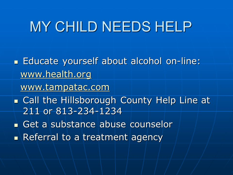 MY CHILD NEEDS HELP Educate yourself about alcohol on-line: Educate yourself about alcohol on-line: Call the Hillsborough County Help Line at 211 or Call the Hillsborough County Help Line at 211 or Get a substance abuse counselor Get a substance abuse counselor Referral to a treatment agency Referral to a treatment agency