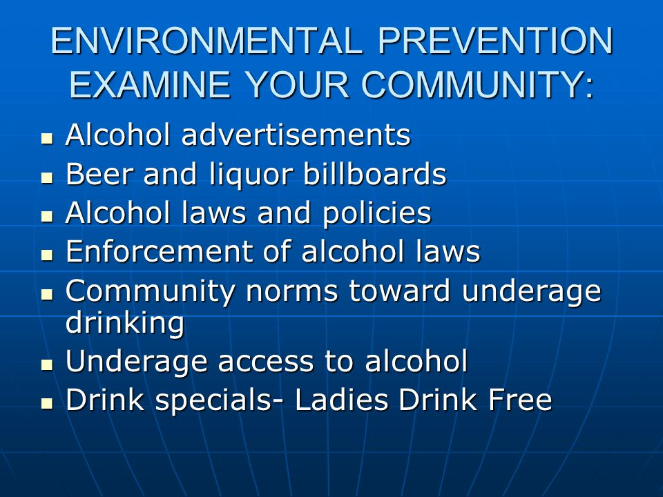 ENVIRONMENTAL PREVENTION EXAMINE YOUR COMMUNITY: Alcohol advertisements Alcohol advertisements Beer and liquor billboards Beer and liquor billboards Alcohol laws and policies Alcohol laws and policies Enforcement of alcohol laws Enforcement of alcohol laws Community norms toward underage drinking Community norms toward underage drinking Underage access to alcohol Underage access to alcohol Drink specials- Ladies Drink Free Drink specials- Ladies Drink Free